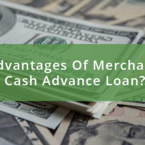 What Are The Advantages Of Merchant Cash Advance Loan?